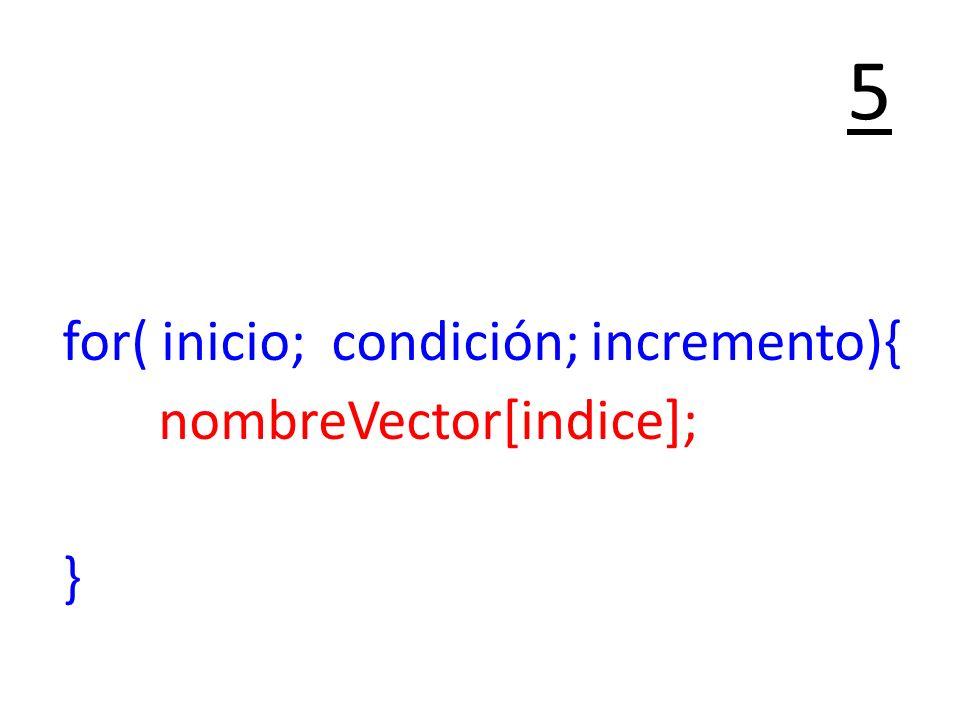 5 for( inicio; condición; incremento){ nombreVector[indice]; }
